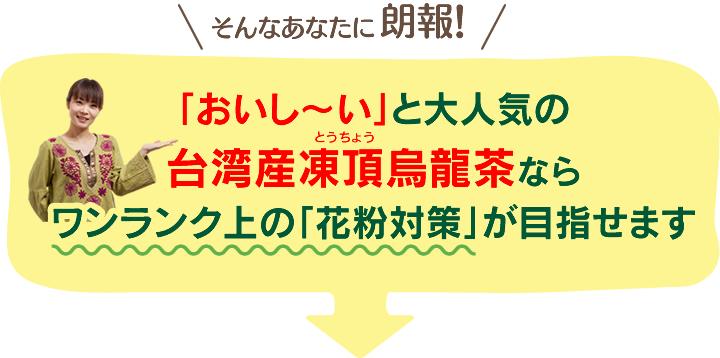 そんなあなたに朗報!「おいし~い」と大人気の台湾産凍頂烏龍茶ならワンランク上の「花粉対策」が目指せます